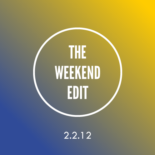 The Weekend Edit; 2.2.12