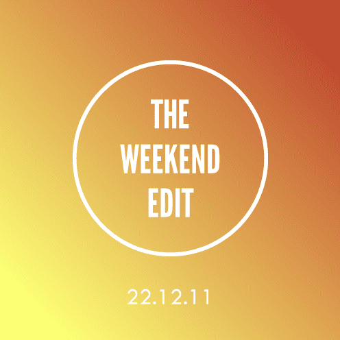 The Weekend Edit; 22.12.11