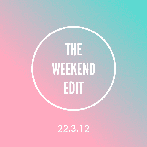 The Weekend Edit; 22.3.12