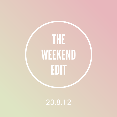The Weekend Edit; 23.8.12