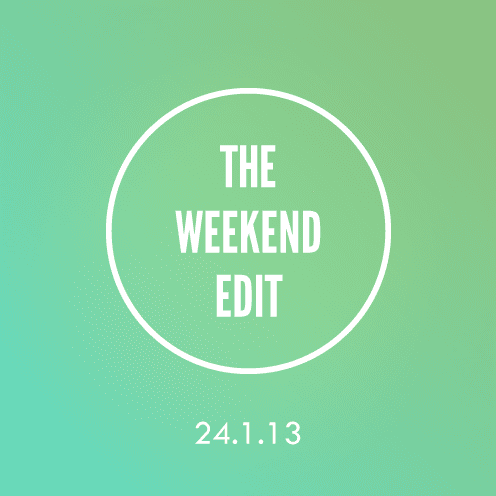 The Weekend Edit; 24.1.13