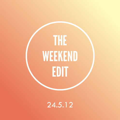 The Weekend Edit; 24.5.12