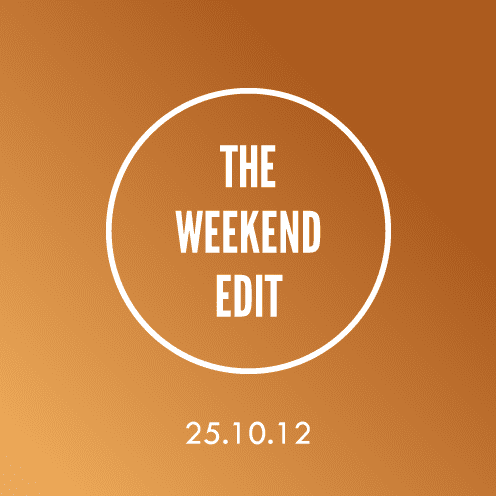 The Weekend Edit; 25.10.12