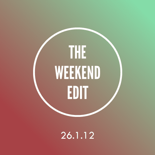 The Weekend Edit; 26.1.12