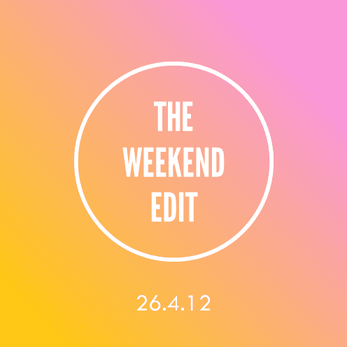 The Weekend Edit; 26.4.12