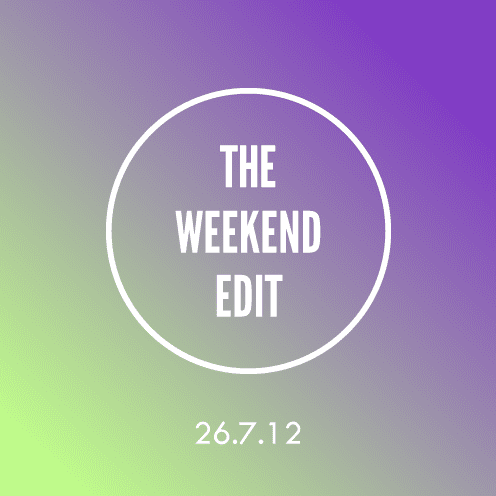 The Weekend Edit; 26.7.12