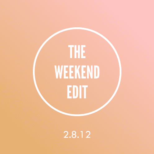 The Weekend Edit; 2.8.12
