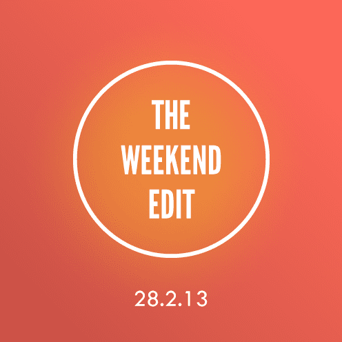 The Weekend Edit; 28.3.13