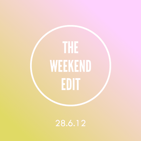 The Weekend Edit; 28.6.12