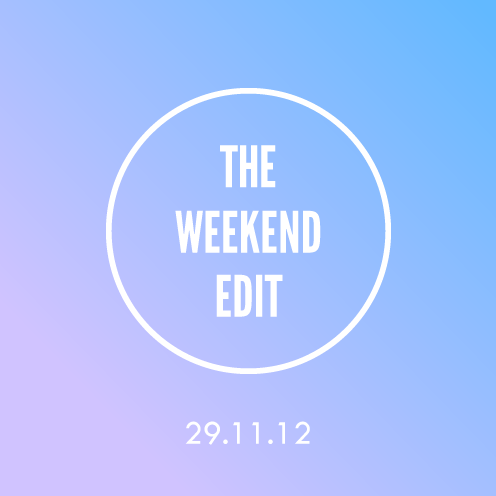 The Weekend Edit; 29.11.12