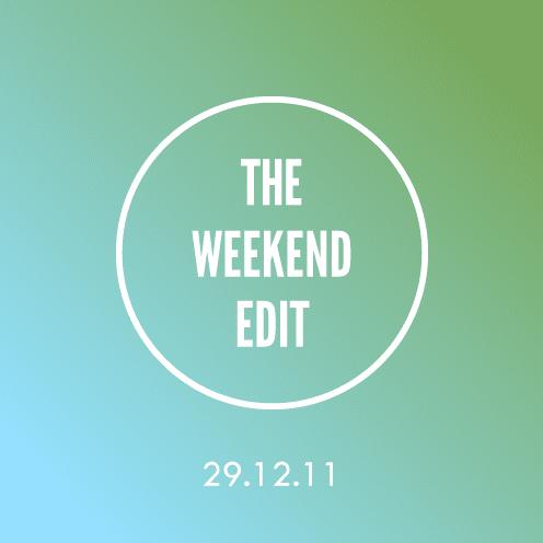 The Weekend Edit; 29.12.11