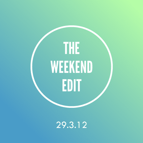 The Weekend Edit; 29.3.12