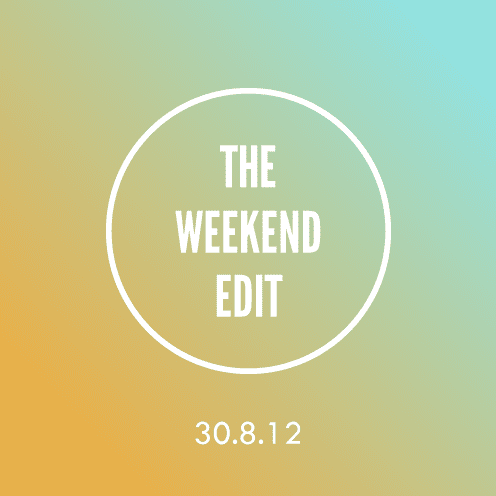 The Weekend Edit; 30.8.12