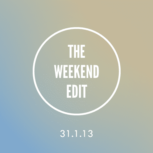 The Weekend Edit; 31.1.13