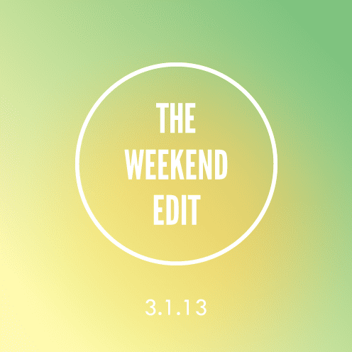 The Weekend Edit; 3.1.13