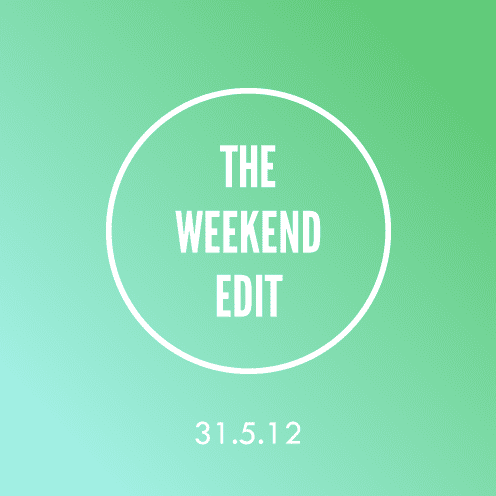 The Weekend Edit; 31.5.12