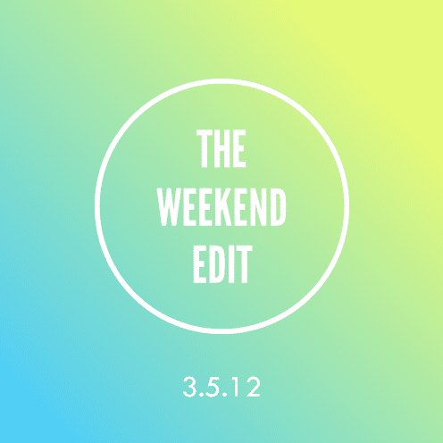 The Weekend Edit; 3.5.12