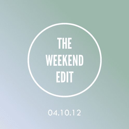 The Weekend Edit; 4.10.12