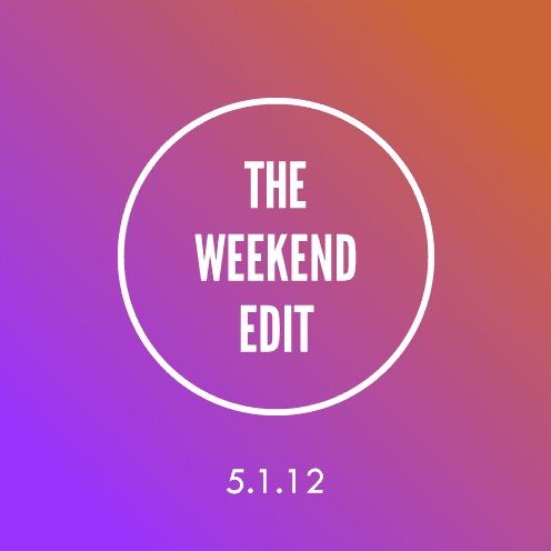 The Weekend Edit; 5.1.12