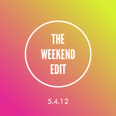 The Weekend Edit; 5.4.12