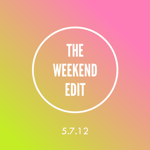 The Weekend Edit; 5.7.12