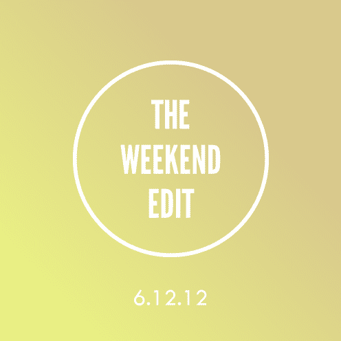 The Weekend Edit; 6.12.12
