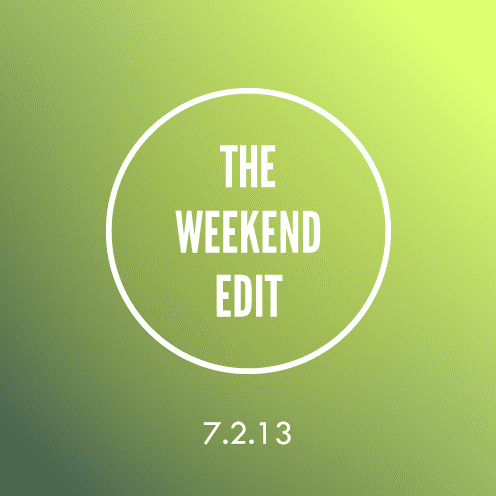 The Weekend Edit; 7.2.13