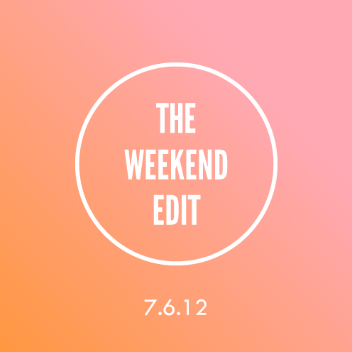 The Weekend Edit; 7.6.12