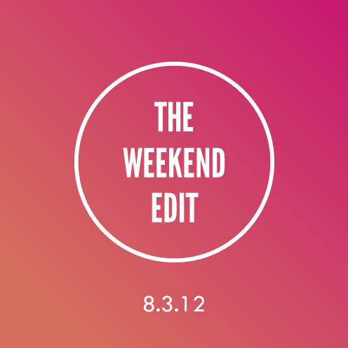The Weekend Edit; 8.3.12