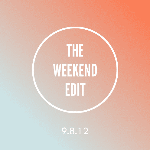 The Weekend Edit; 9.8.12